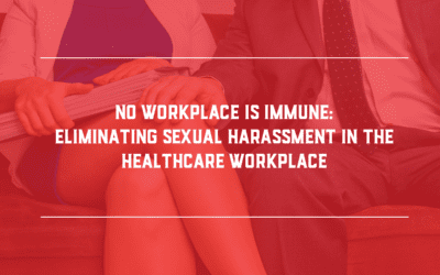No Workplace is Immune: Eliminating Sexual Harassment in the Healthcare Workplace